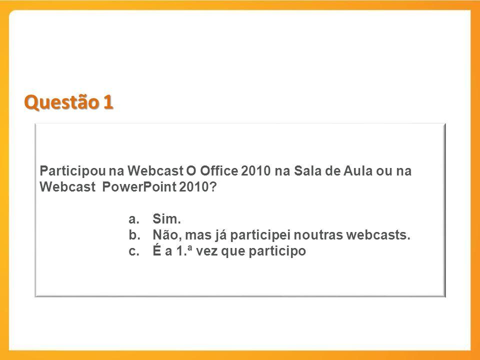 Questão 1 Participou na Webcast O Office 2010 na Sala de Aula ou na Webcast PowerPoint 2010 Sim.