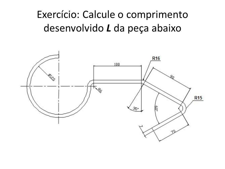 Exercício: Calcule o comprimento desenvolvido L da peça abaixo