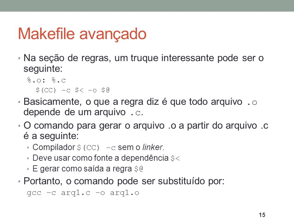 Makefile avançado Na seção de regras, um truque interessante pode ser o seguinte: %.o: %.c. $(CC) –c $< -o $@