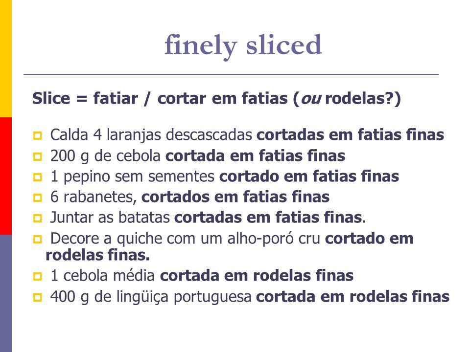 finely sliced Slice = fatiar / cortar em fatias (ou rodelas )