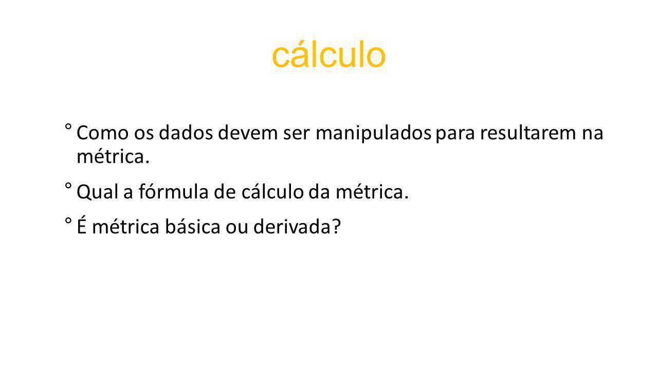 cálculo Como os dados devem ser manipulados para resultarem na métrica. Qual a fórmula de cálculo da métrica.