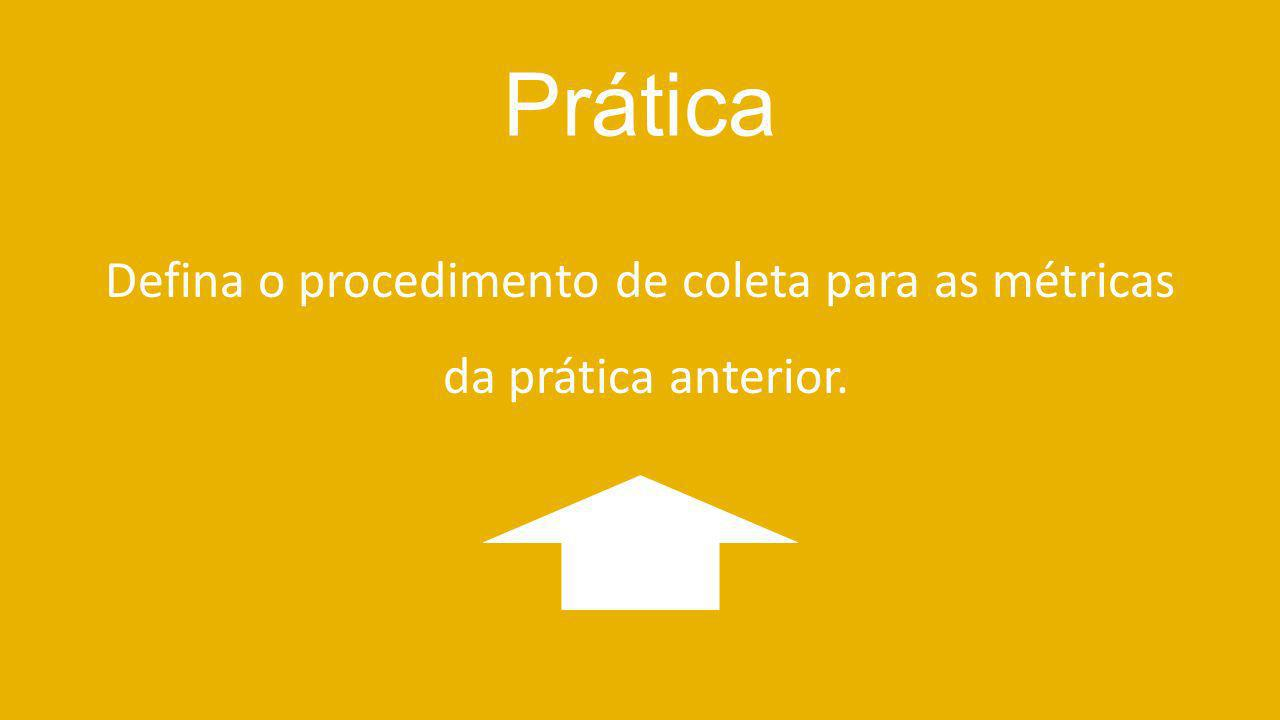 Defina o procedimento de coleta para as métricas da prática anterior.