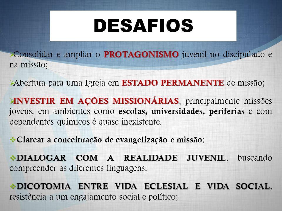 DESAFIOS Consolidar e ampliar o PROTAGONISMO juvenil no discipulado e na missão; Abertura para uma Igreja em ESTADO PERMANENTE de missão;
