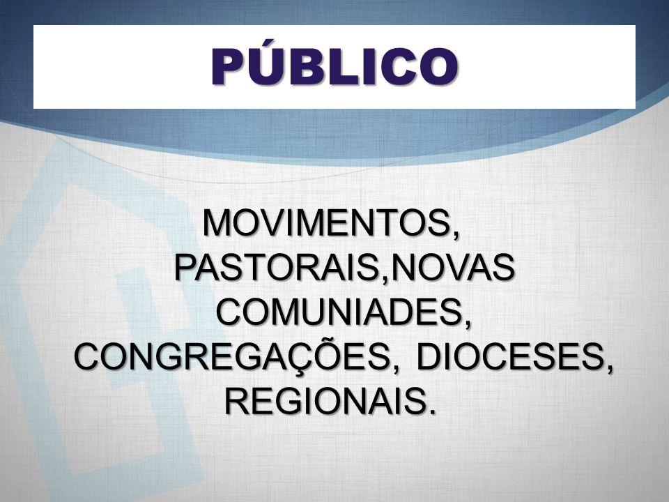 PÚBLICO MOVIMENTOS, PASTORAIS,NOVAS COMUNIADES, CONGREGAÇÕES, DIOCESES, REGIONAIS.