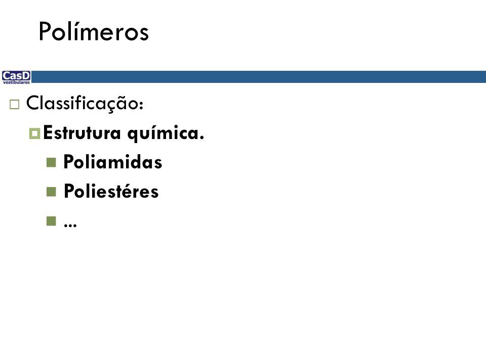 Polímeros Classificação: Estrutura química. Poliamidas Poliestéres ...