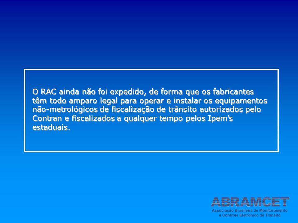 O RAC ainda não foi expedido, de forma que os fabricantes têm todo amparo legal para operar e instalar os equipamentos não-metrológicos de fiscalização de trânsito autorizados pelo Contran e fiscalizados a qualquer tempo pelos Ipem's estaduais.