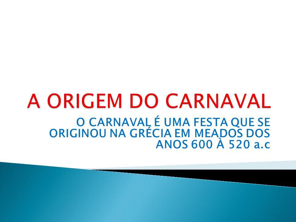 A ORIGEM DO CARNAVAL O CARNAVAL É UMA FESTA QUE SE ORIGINOU NA GRÉCIA EM MEADOS DOS ANOS 600 À 520 a.c.