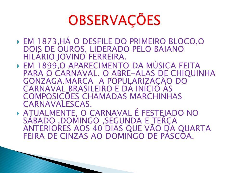 OBSERVAÇÕES EM 1873,HÁ O DESFILE DO PRIMEIRO BLOCO,O DOIS DE OUROS, LIDERADO PELO BAIANO HILÁRIO JOVINO FERREIRA.