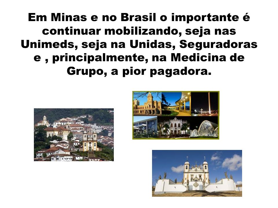 Em Minas e no Brasil o importante é continuar mobilizando, seja nas Unimeds, seja na Unidas, Seguradoras e , principalmente, na Medicina de Grupo, a pior pagadora.