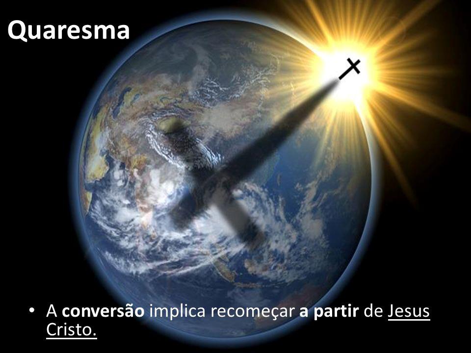 Quaresma A conversão implica recomeçar a partir de Jesus Cristo.