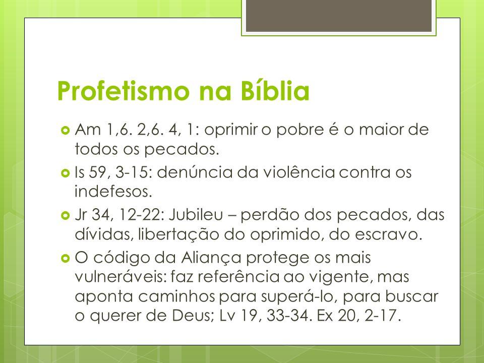 Profetismo na Bíblia Am 1,6. 2,6. 4, 1: oprimir o pobre é o maior de todos os pecados. Is 59, 3-15: denúncia da violência contra os indefesos.