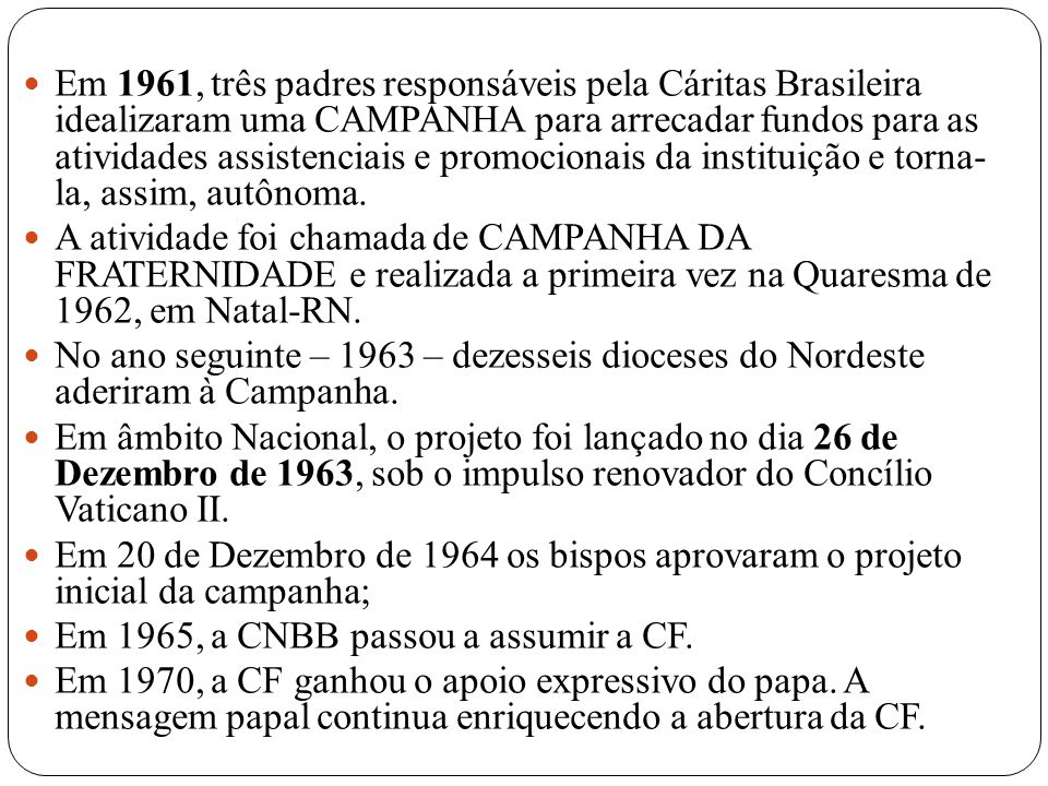 Em 1961, três padres responsáveis pela Cáritas Brasileira idealizaram uma CAMPANHA para arrecadar fundos para as atividades assistenciais e promocionais da instituição e torna- la, assim, autônoma.