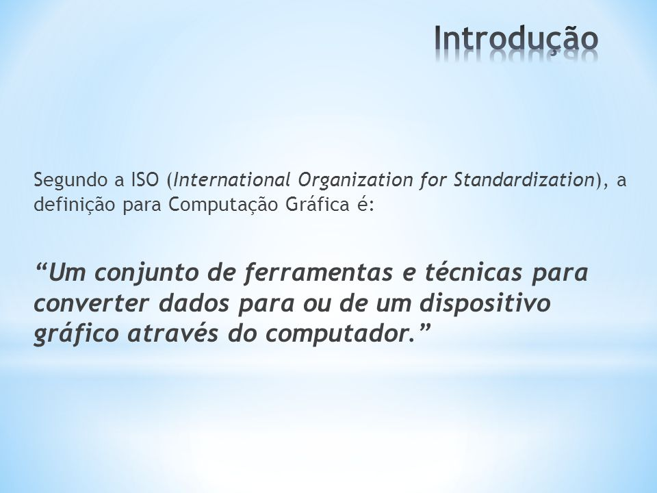 Introdução Segundo a ISO (International Organization for Standardization), a definição para Computação Gráfica é: