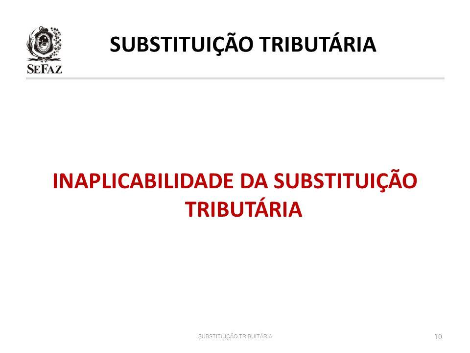SUBSTITUIÇÃO TRIBUTÁRIA INAPLICABILIDADE DA SUBSTITUIÇÃO TRIBUTÁRIA