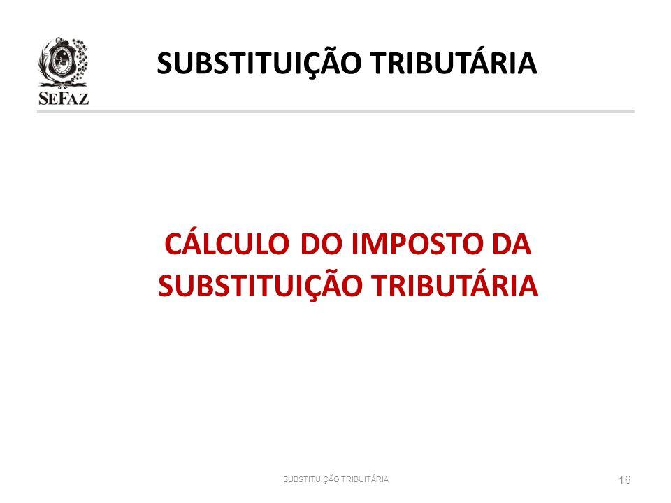 SUBSTITUIÇÃO TRIBUTÁRIA CÁLCULO DO IMPOSTO DA SUBSTITUIÇÃO TRIBUTÁRIA