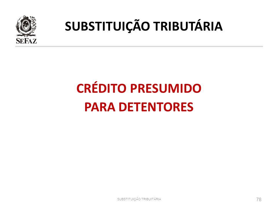 SUBSTITUIÇÃO TRIBUTÁRIA CRÉDITO PRESUMIDO PARA DETENTORES