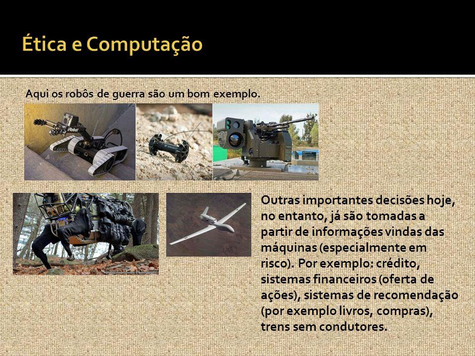 Ética e Computação Aqui os robôs de guerra são um bom exemplo.