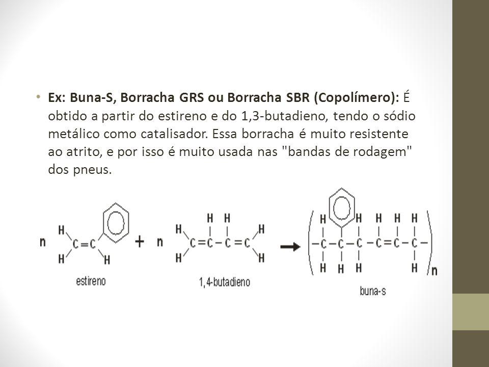 Ex: Buna-S, Borracha GRS ou Borracha SBR (Copolímero): É obtido a partir do estireno e do 1,3-butadieno, tendo o sódio metálico como catalisador.