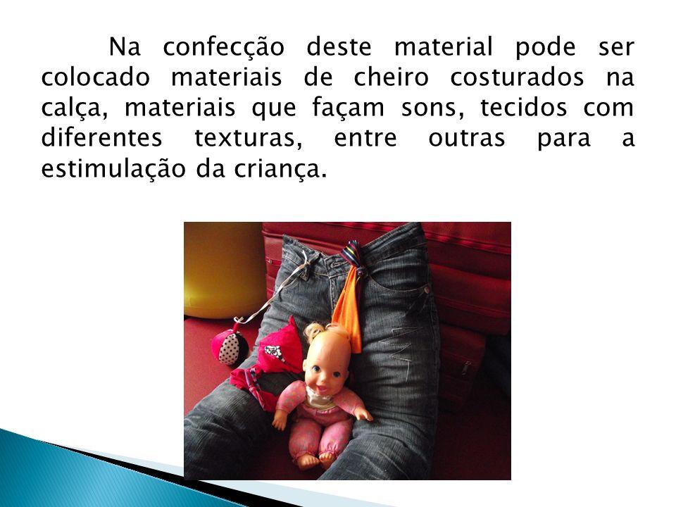 Na confecção deste material pode ser colocado materiais de cheiro costurados na calça, materiais que façam sons, tecidos com diferentes texturas, entre outras para a estimulação da criança.