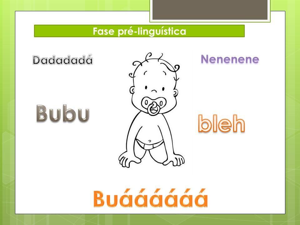 Fase pré-linguística Dadadadá Nenenene Bubu bleh Buáááááá