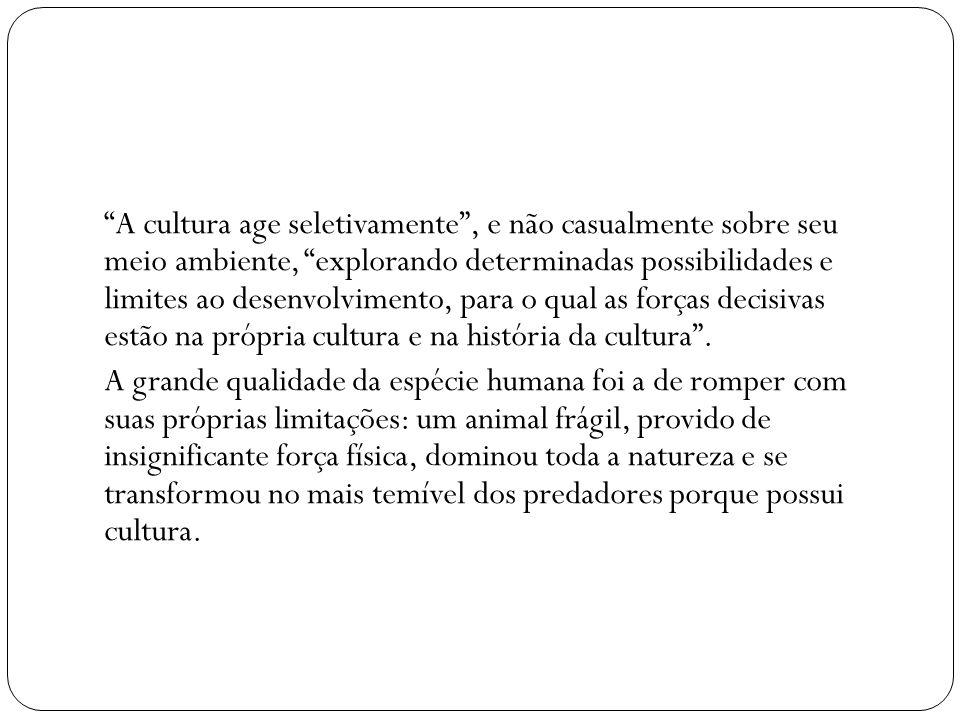 A cultura age seletivamente , e não casualmente sobre seu meio ambiente, explorando determinadas possibilidades e limites ao desenvolvimento, para o qual as forças decisivas estão na própria cultura e na história da cultura .