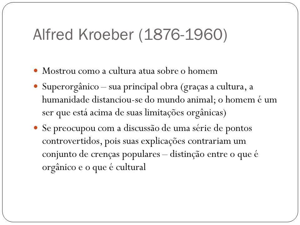 Alfred Kroeber (1876-1960) Mostrou como a cultura atua sobre o homem