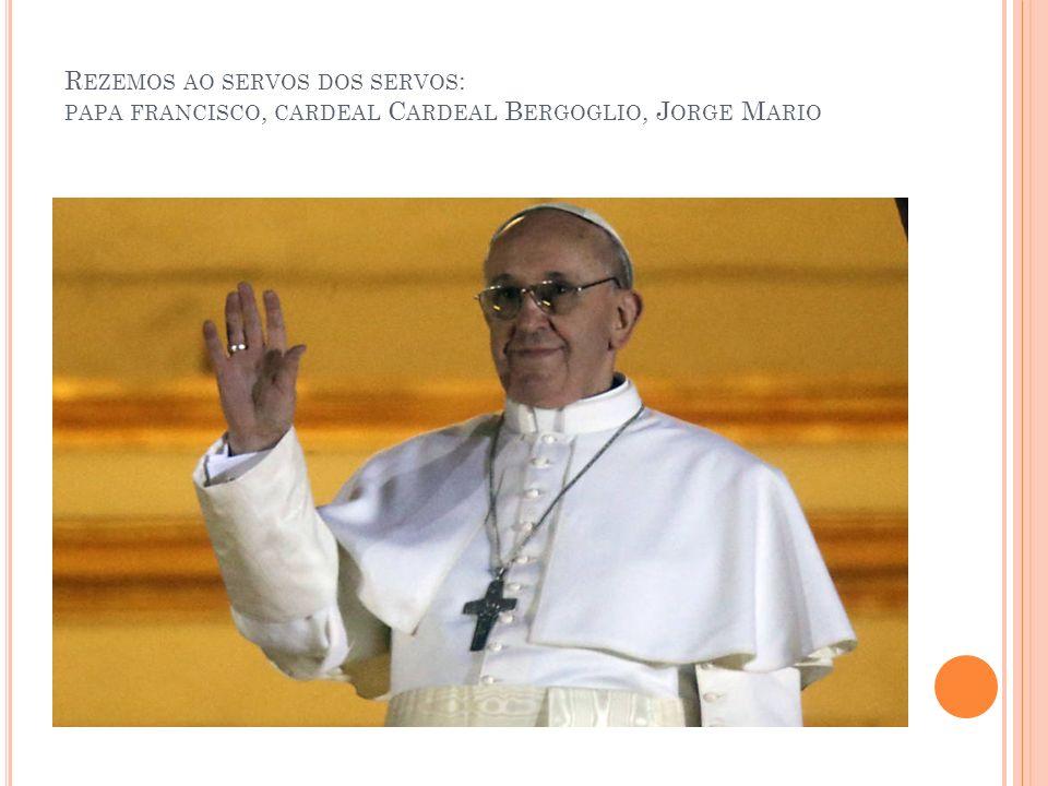 Rezemos ao servos dos servos: papa francisco, cardeal Cardeal Bergoglio, Jorge Mario