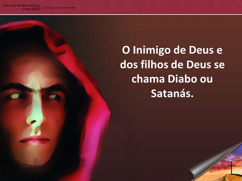 O Inimigo de Deus e dos filhos de Deus se chama Diabo ou Satanás.