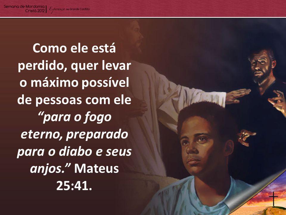 Como ele está perdido, quer levar o máximo possível de pessoas com ele para o fogo eterno, preparado para o diabo e seus anjos. Mateus 25:41.