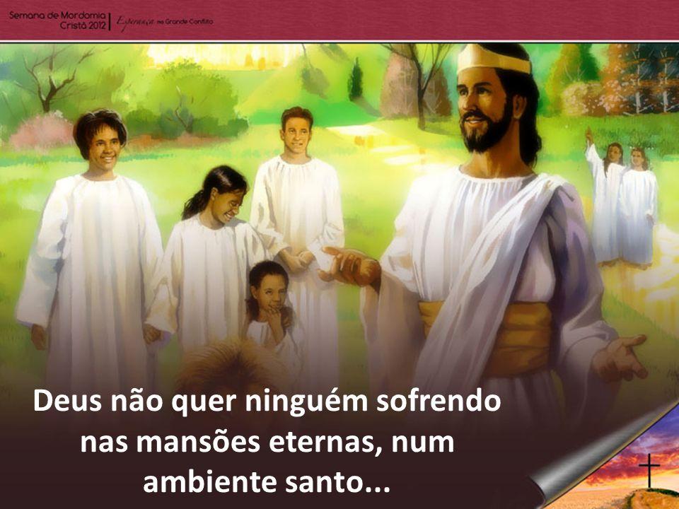 Deus não quer ninguém sofrendo nas mansões eternas, num ambiente santo...