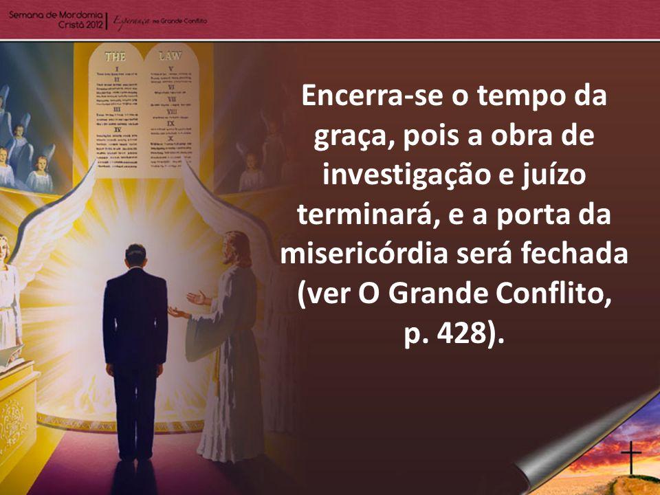Encerra-se o tempo da graça, pois a obra de investigação e juízo terminará, e a porta da misericórdia será fechada (ver O Grande Conflito, p.
