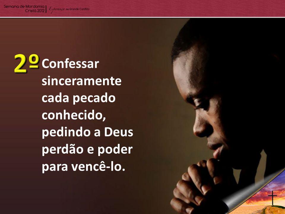 2º Confessar sinceramente cada pecado conhecido, pedindo a Deus perdão e poder para vencê-lo.