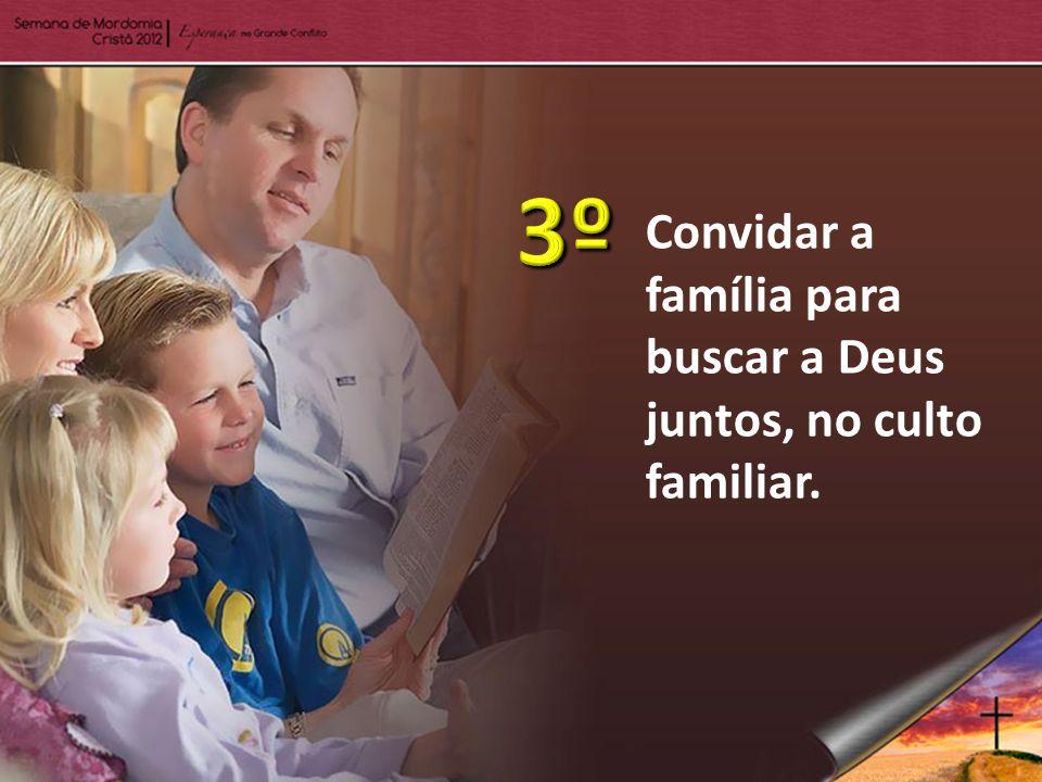 3º Convidar a família para buscar a Deus juntos, no culto familiar.