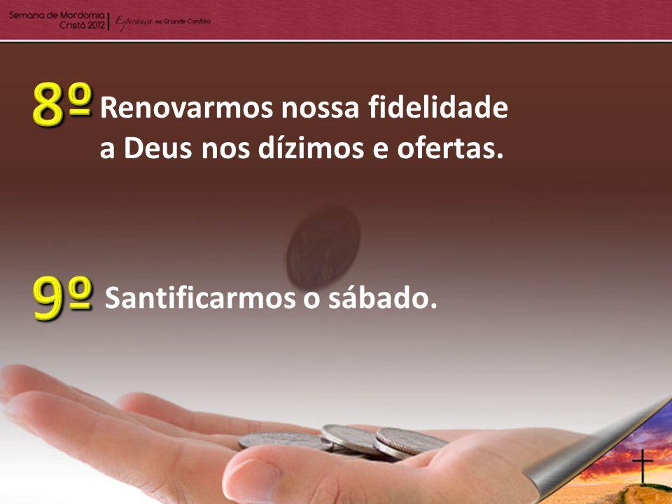 8º 9º Renovarmos nossa fidelidade a Deus nos dízimos e ofertas.