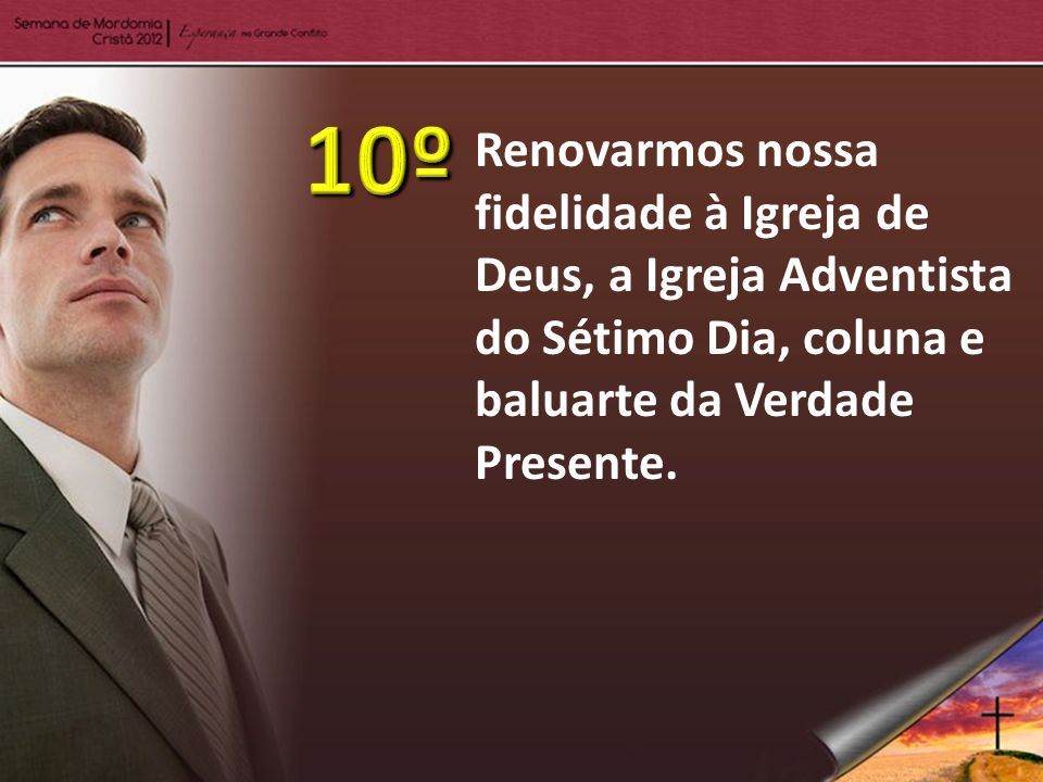 10º Renovarmos nossa fidelidade à Igreja de Deus, a Igreja Adventista do Sétimo Dia, coluna e baluarte da Verdade Presente.