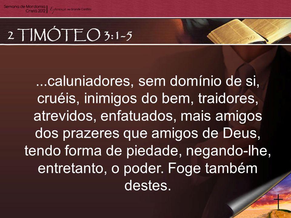 ...caluniadores, sem domínio de si, cruéis, inimigos do bem, traidores, atrevidos, enfatuados, mais amigos dos prazeres que amigos de Deus, tendo forma de piedade, negando-lhe, entretanto, o poder.