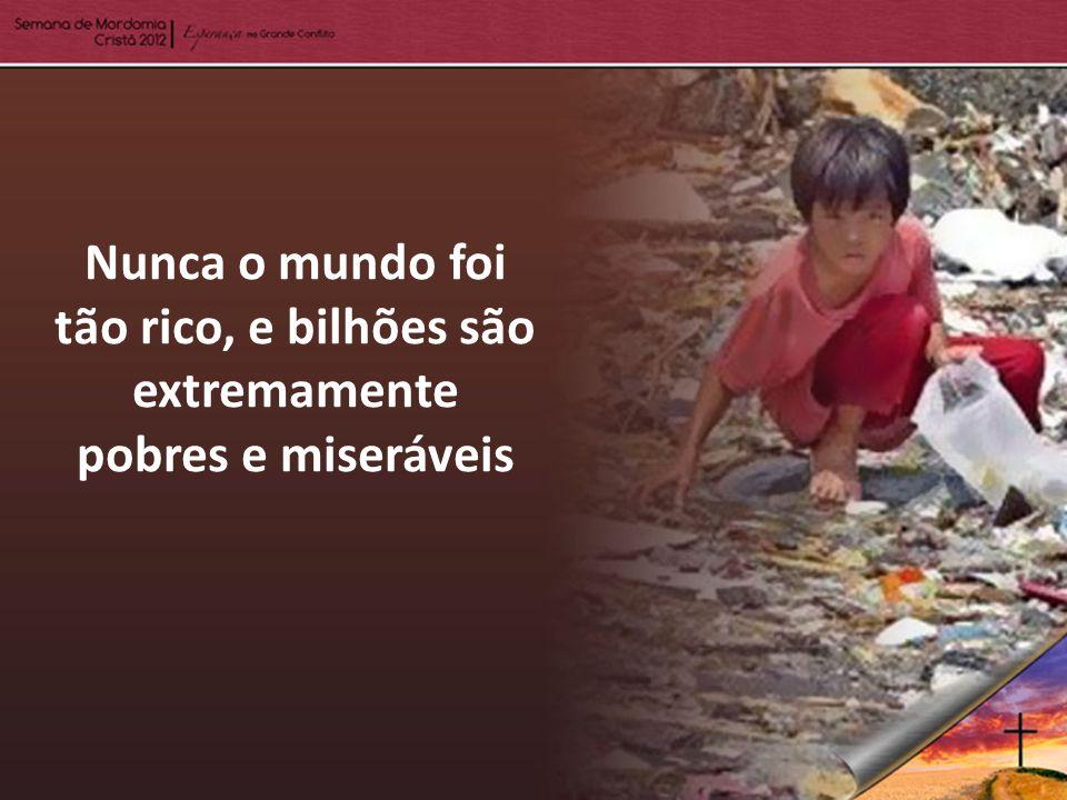 Nunca o mundo foi tão rico, e bilhões são extremamente pobres e miseráveis