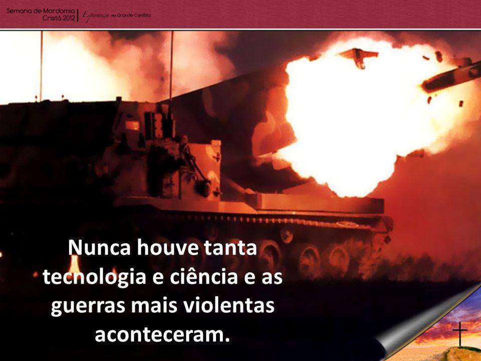 Nunca houve tanta tecnologia e ciência e as guerras mais violentas aconteceram.
