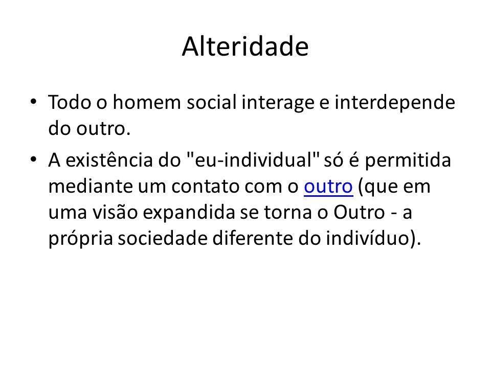 Alteridade Todo o homem social interage e interdepende do outro.