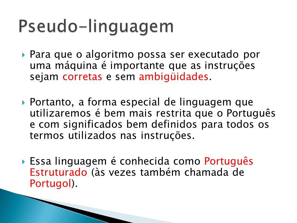 Pseudo-linguagem Para que o algoritmo possa ser executado por uma máquina é importante que as instruções sejam corretas e sem ambigüidades.