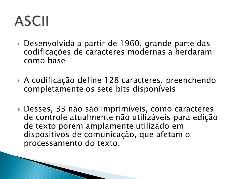 ASCII Desenvolvida a partir de 1960, grande parte das codificações de caracteres modernas a herdaram como base.