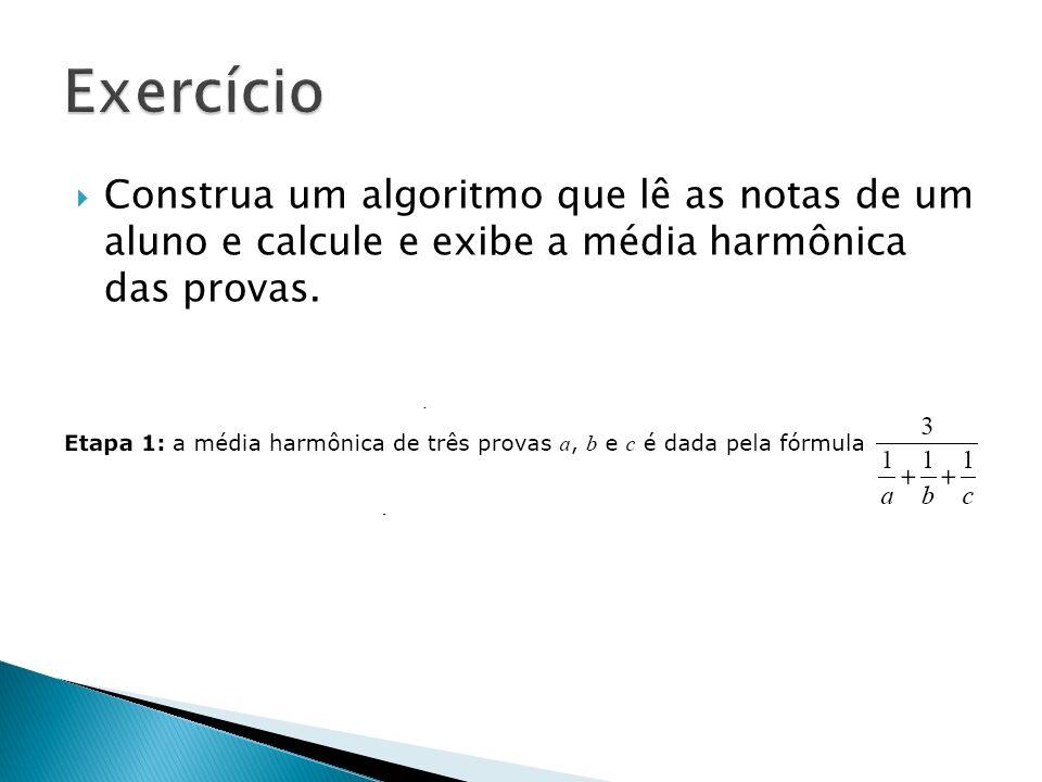 Exercício Construa um algoritmo que lê as notas de um aluno e calcule e exibe a média harmônica das provas.