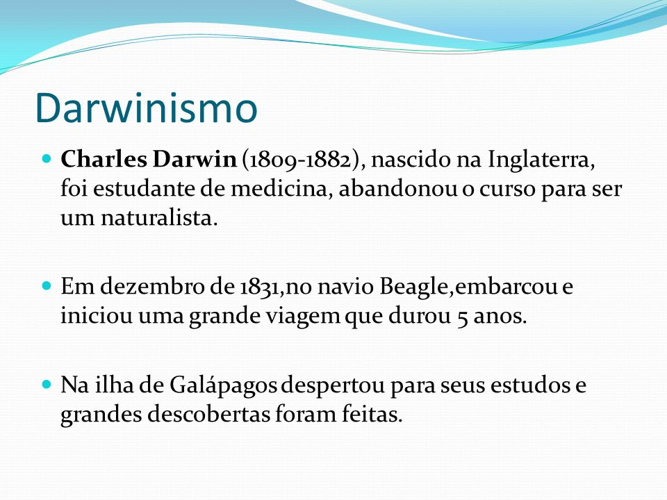 Darwinismo Charles Darwin (1809-1882), nascido na Inglaterra, foi estudante de medicina, abandonou o curso para ser um naturalista.