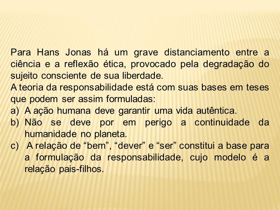 Para Hans Jonas há um grave distanciamento entre a ciência e a reflexão ética, provocado pela degradação do sujeito consciente de sua liberdade.