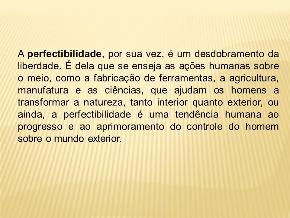 A perfectibilidade, por sua vez, é um desdobramento da liberdade