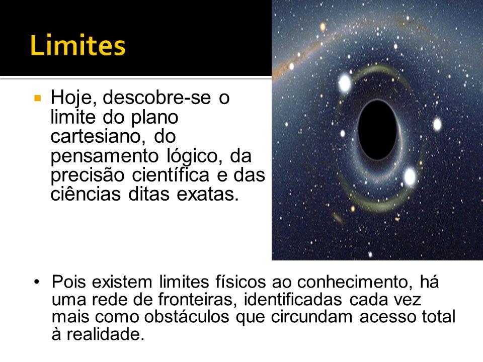 Limites Hoje, descobre-se o limite do plano cartesiano, do pensamento lógico, da precisão científica e das ciências ditas exatas.
