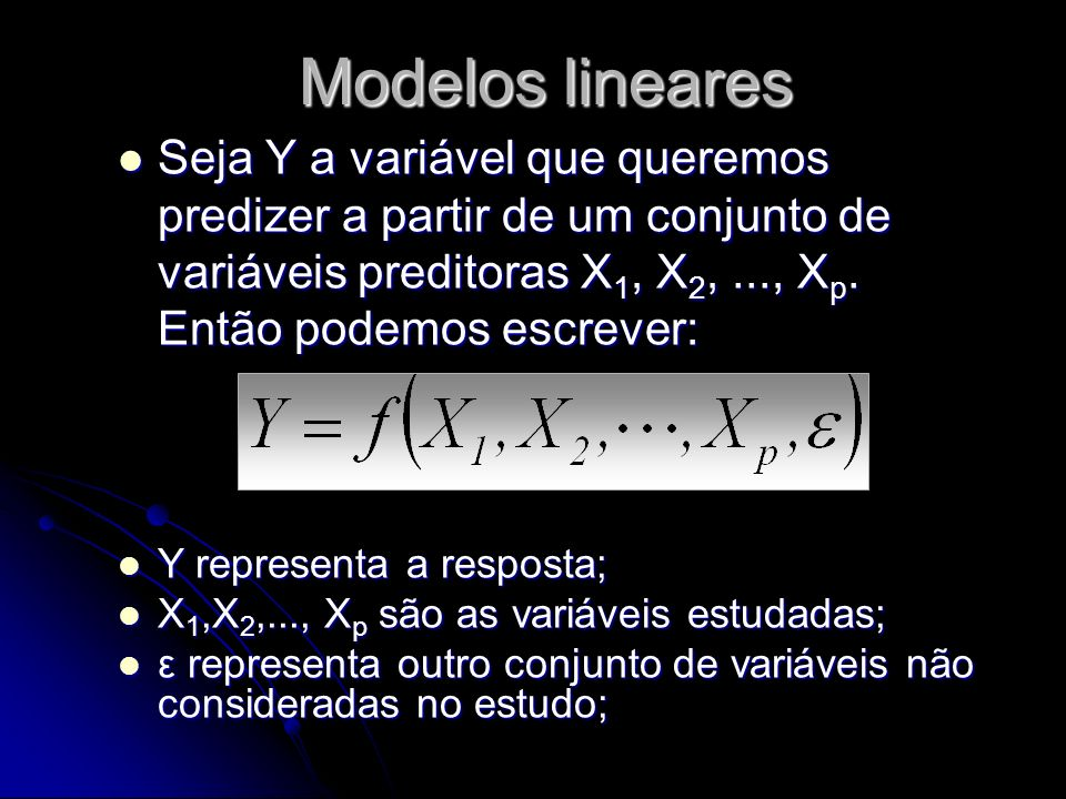Modelos lineares Seja Y a variável que queremos predizer a partir de um conjunto de variáveis preditoras X1, X2, ..., Xp. Então podemos escrever:
