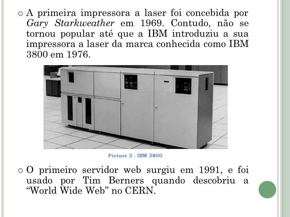 A primeira impressora a laser foi concebida por Gary Starkweather em 1969. Contudo, não se tornou popular até que a IBM introduziu a sua impressora a laser da marca conhecida como IBM 3800 em 1976.