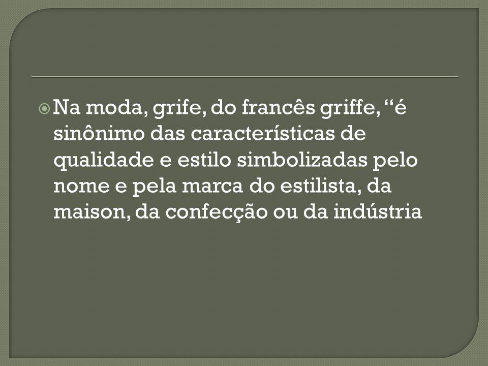 Na moda, grife, do francês griffe, é sinônimo das características de qualidade e estilo simbolizadas pelo nome e pela marca do estilista, da maison, da confecção ou da indústria