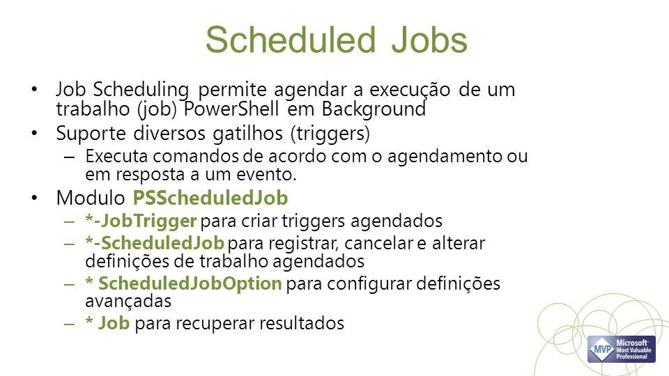 Scheduled Jobs Job Scheduling permite agendar a execução de um trabalho (job) PowerShell em Background.